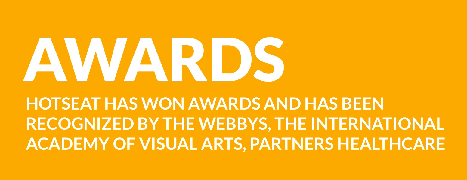 Hotseat has won awards and has been recognized by the WEBBYS, the International Academy of Visual Arts, and Partners Healthcare